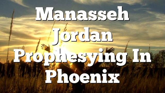 Manasseh Jordan Prophesying In Phoenix
