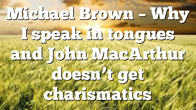 Michael Brown – Why I speak in tongues and John MacArthur doesn't get charismatics