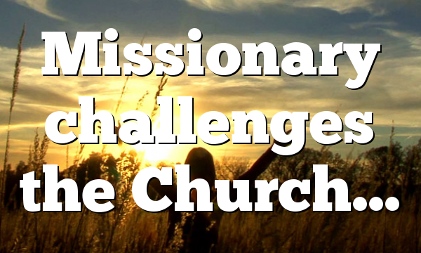 Missionary challenges the Church…