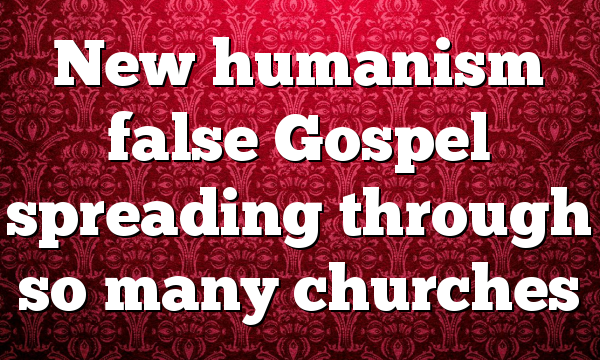 New humanism false Gospel spreading through so many churches