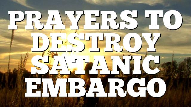 PRAYERS TO DESTROY SATANIC EMBARGO
