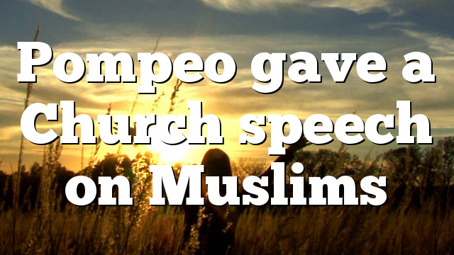 Pompeo gave a Church speech on Muslims