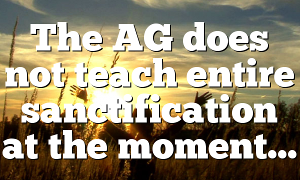 The AG does not teach entire sanctification at the moment…