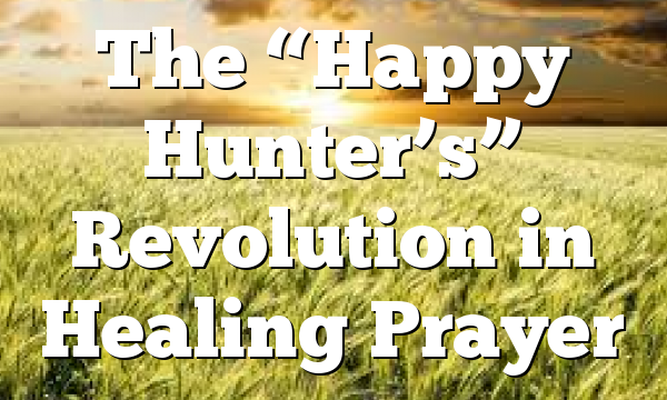 "The ""Happy Hunter's"" Revolution in Healing Prayer"