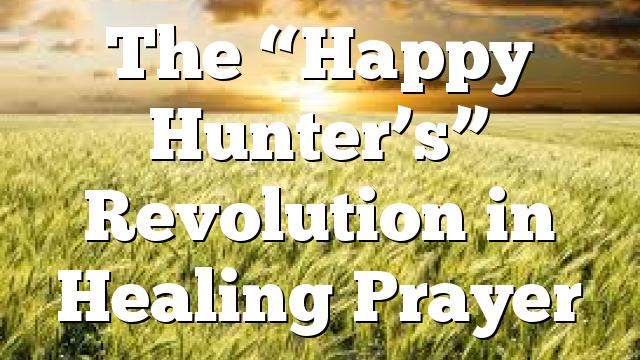 "The ""Happy Hunter's"" Revolution in Healing Prayer"