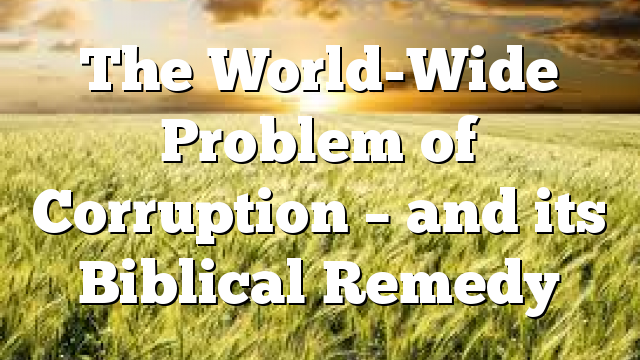 The World-Wide Problem of Corruption – and its Biblical Remedy