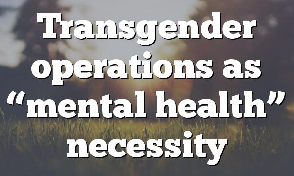 """Transgender operations as """"mental health"""" necessity"""