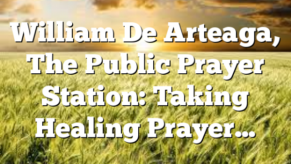 William De Arteaga, The Public Prayer Station: Taking Healing Prayer…
