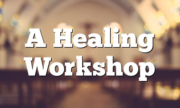 A Healing Workshop