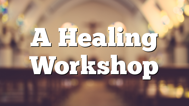 A Healing Workshop