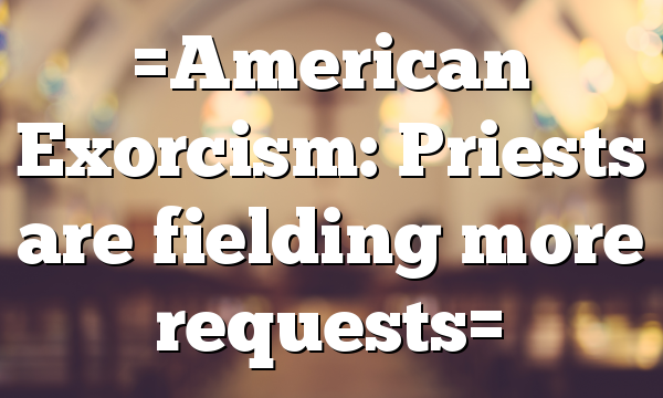 =American Exorcism: Priests are fielding more requests=