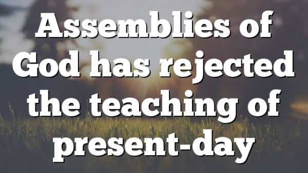 Assemblies of God has rejected the teaching of present-day