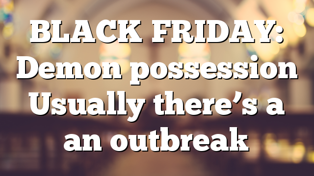 BLACK FRIDAY: Demon possession Usually there's a an outbreak
