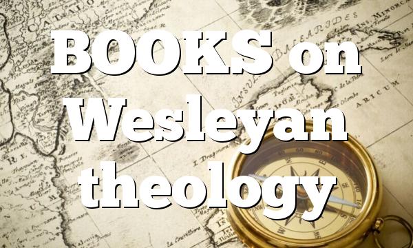 BOOKS on Wesleyan theology