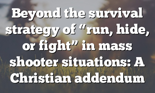 "Beyond the survival strategy of ""run, hide, or fight"" in mass shooter situations: A Christian addendum"