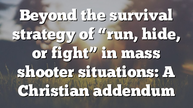 """Beyond the survival strategy of """"run, hide, or fight"""" in mass shooter situations: A Christian addendum"""