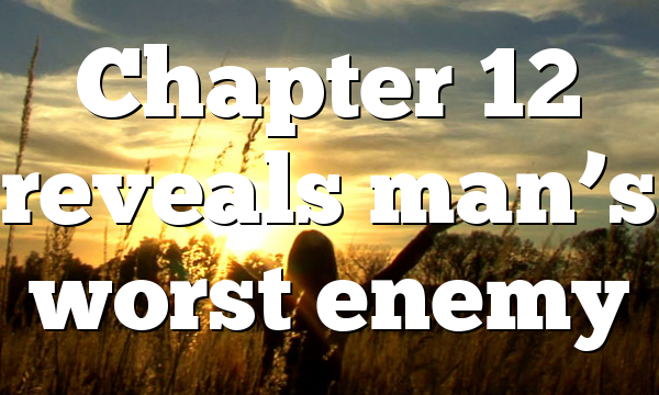 Chapter 12 reveals man's worst enemy