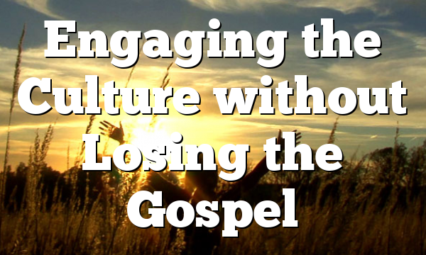 Engaging the Culture without Losing the Gospel