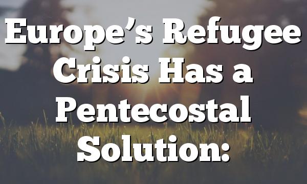 Europe's Refugee Crisis Has a Pentecostal Solution: