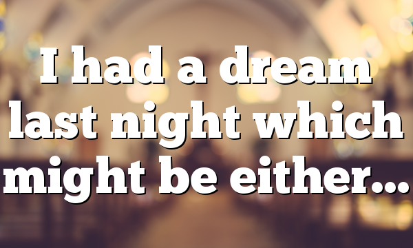 I had a dream last night which might be either…