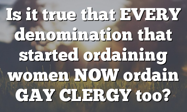Is it true that EVERY denomination that started ordaining women NOW ordain GAY CLERGY too?