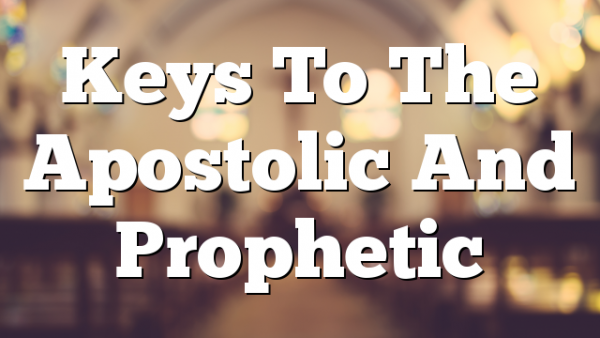 Keys To The Apostolic And Prophetic