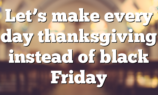 Let's make every day thanksgiving instead of black Friday