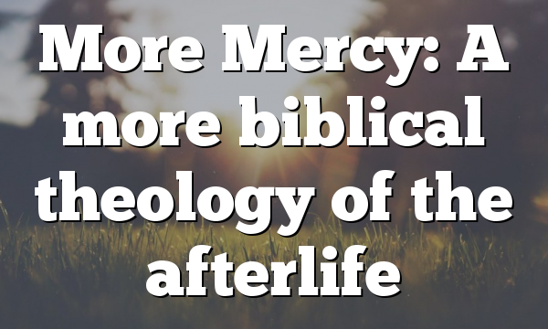 More Mercy: A more biblical theology of the afterlife