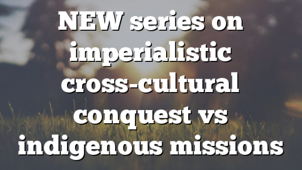 NEW series on imperialistic cross-cultural conquest vs indigenous missions