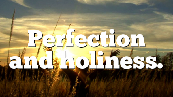 Perfection and holiness.