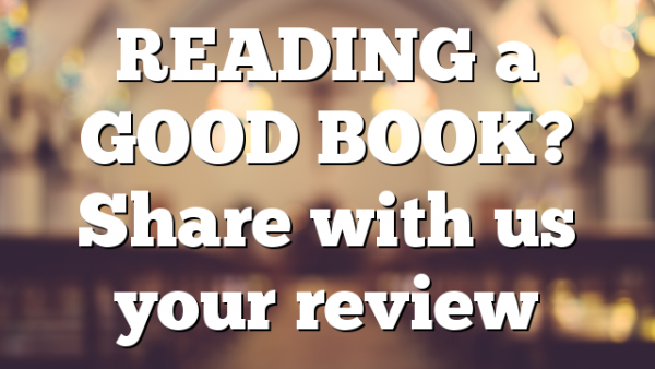 READING a GOOD BOOK? Share with us your review