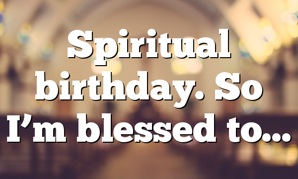 Spiritual birthday. So I'm blessed to…