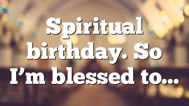 Spiritual birthday. So I'm blessed to…