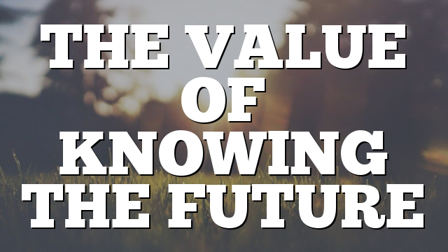 THE VALUE OF KNOWING THE FUTURE
