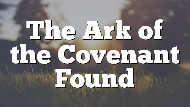 The Ark of the Covenant Found