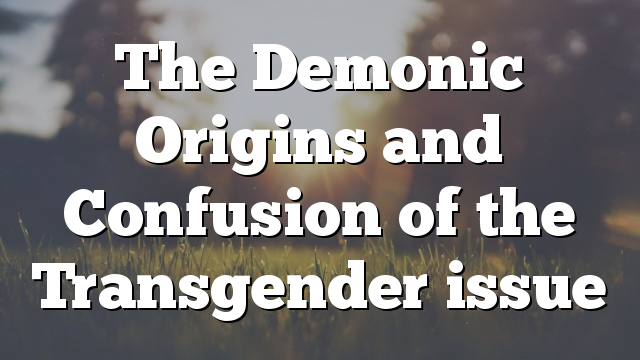 The Demonic Origins and Confusion of the Transgender issue