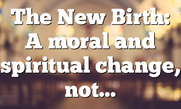 The New Birth: A moral and spiritual change, not…