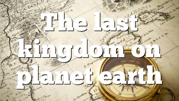 The last kingdom on planet earth