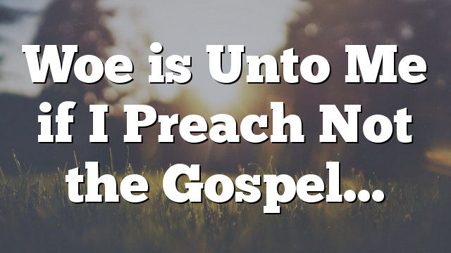 Woe is Unto Me if I Preach Not the Gospel…