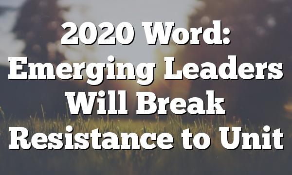 2020 Word: Emerging Leaders Will Break Resistance to Unit