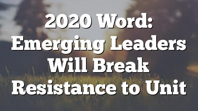 2020 Word: Emerging Leaders Will Break Resistance to Unit