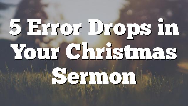 5 Error Drops in Your Christmas Sermon