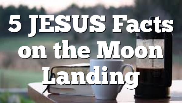 5 JESUS Facts on the Moon Landing