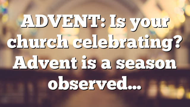 ADVENT: Is your church celebrating? Advent is a season observed…