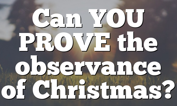 Can YOU PROVE the observance of Christmas?