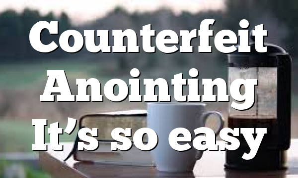 Counterfeit Anointing It's so easy