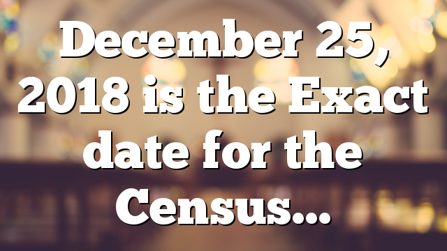 December 25, 2018 is the Exact date for the Census…