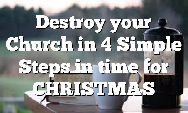 Destroy your Church in 4 Simple Steps in time for CHRISTMAS