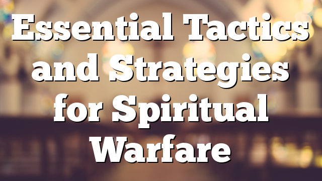 Essential Tactics and Strategies for Spiritual Warfare