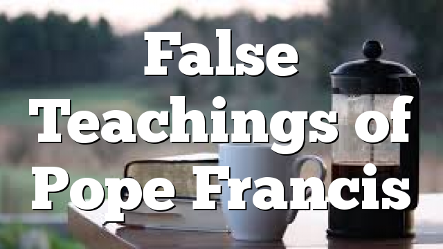 False Teachings of Pope Francis
